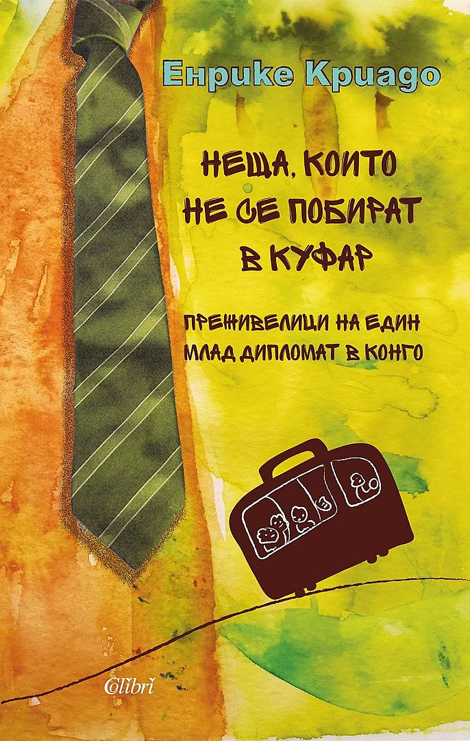 """7. """"НЕЩА, КОИТО НЕ СЕ ПОБИРАТ В КУФАР"""" ОТ ЕНРИКЕ КРИАДО / В един случай авторът на тази изключително любопитна (не бъркай любопитна с несериозна) книга си задава въпроса: """"Всъщност кому изобщо е нужно да ходи в Конго?"""" (И осем месеца по-късно каца на летището в Киншаса.) Вероятно и ти, читателю, когато видиш заглавието ѝ, ще си зададеш подобен въпрос: """"Кого, по дяволите, го интересува Конго! Къде е Конго, къде е България!"""" Ще се изненадаш колко близо е. Толкова близо, че понякога трудно ще направиш разлика къде свършва Конго и къде започва България. Да, разликите естествено е да ги има – човек в чужбина винаги сравнява, – но по време на виртуалното си """"пътуване във фотьойла"""" (има такъв испански израз) с книгата в ръка, уви, ще се сблъскаш – челно при това! – и с доста прилики, бъди сигурен, и то много повече, отколкото би искал. По теорията на конспирацията – и без това българите сме мнителни по природа – като че ли по-логично е да се запиташ: """"Защо му е на испански дипломат да издава в България книга за Конго? Дали не е решил да ни каже нещо по неговия професионален, дипломатичен, sophisticated начин? Хайде сега, ще кажеш, чак пък толкова… Добре, но съмнението остава. Защото тази книга е като облицован с огледала конгоански бар – влизаш в нея просто ей тъй, само да надникнеш, със самочувствие на """"бял"""" турист когото тази действителност не касае, а и си за малко. Тогава мярваш едно твърде познато отражение. Едно дежа вю. Много дежа вюта. И капанът щраква. От издателство Colibri"""